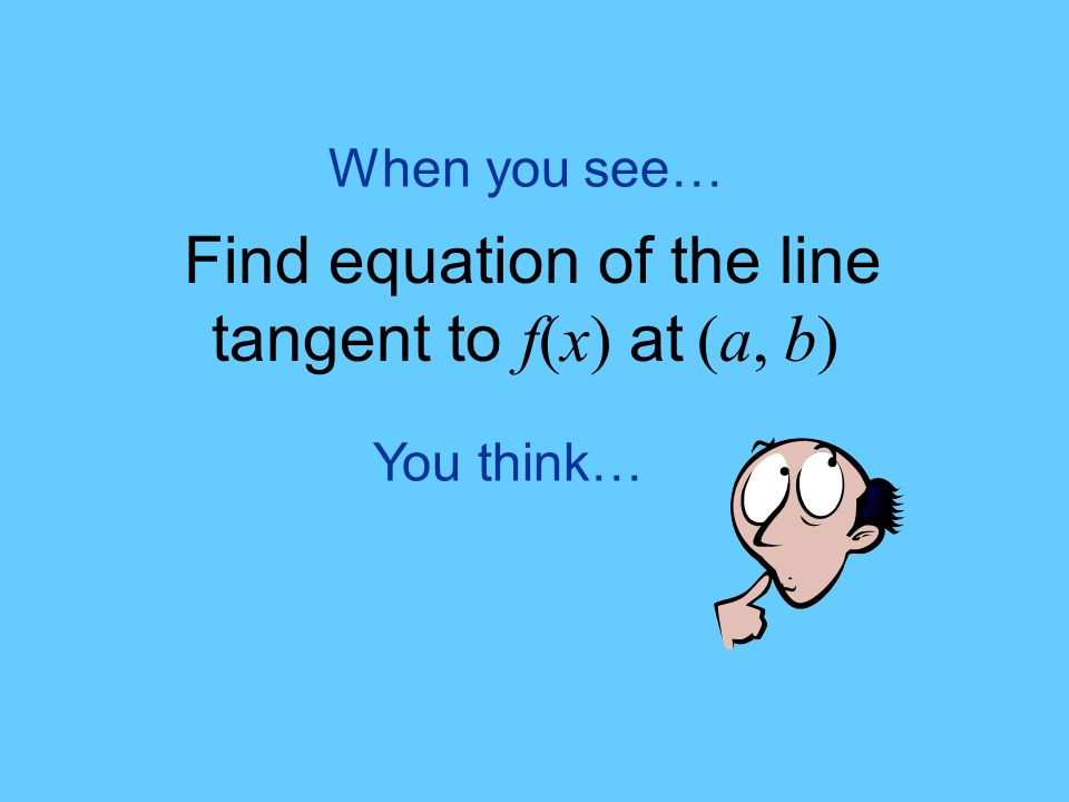 When you see… Find equation of the line tangent to f(x) at (a, b) You think…