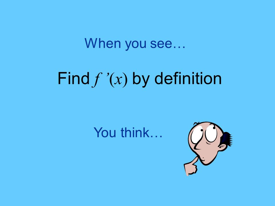 You think… When you see… Find f '(x) by definition