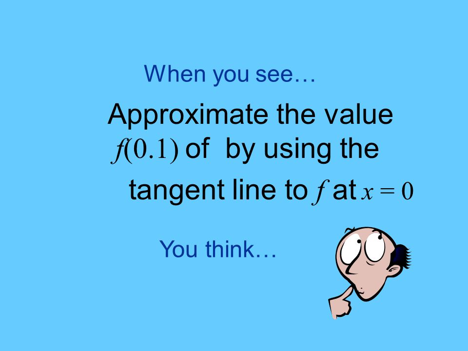You think… When you see… Approximate the value f(0.1) of by using the tangent line to f at x = 0