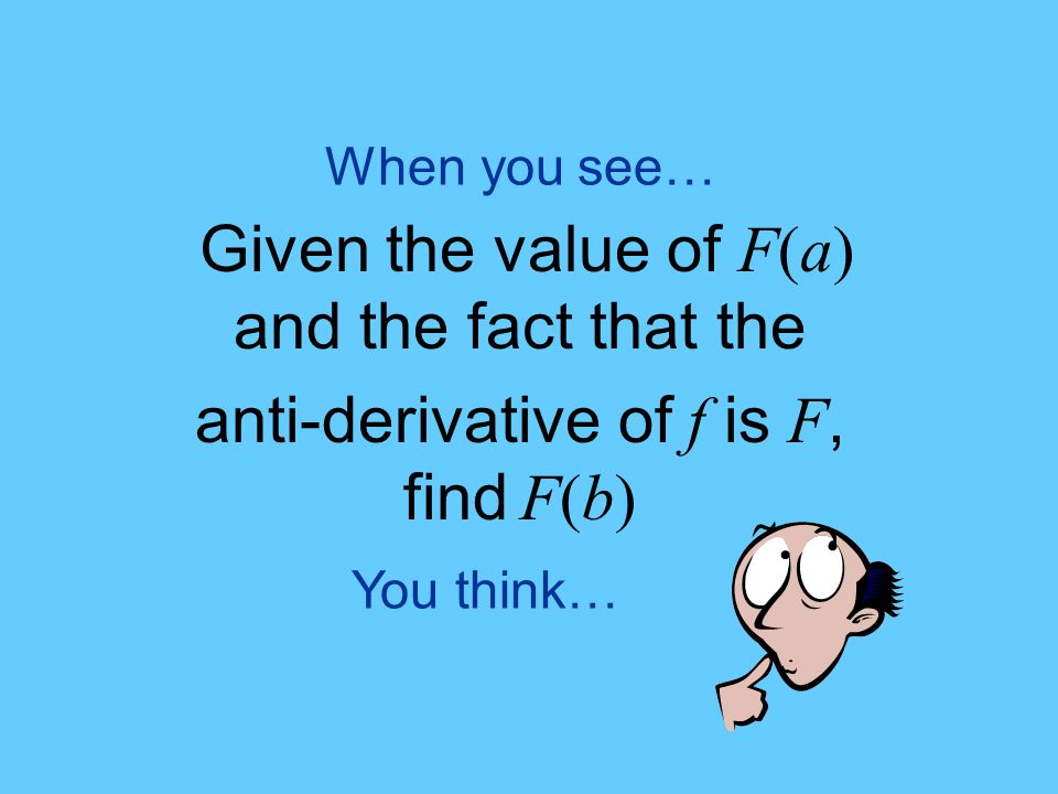You think… When you see… Given the value of F(a) and the fact that the anti-derivative of f is F, find F(b)