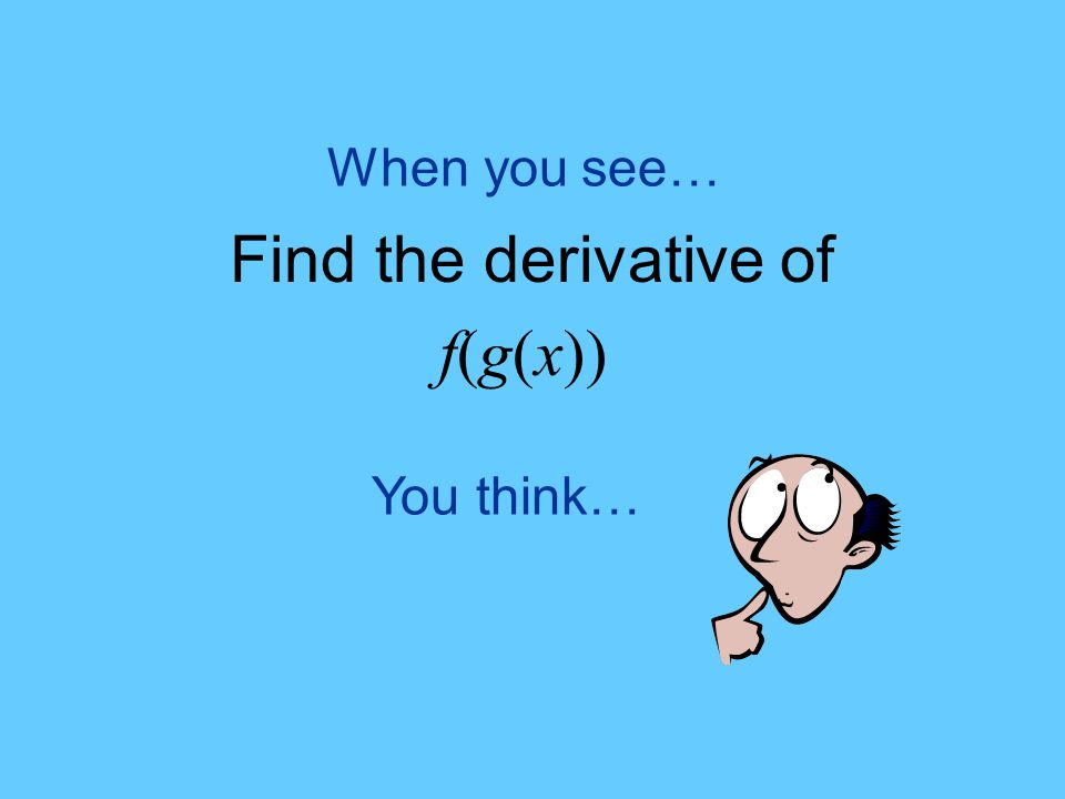 You think… When you see… Find the derivative of f(g(x))