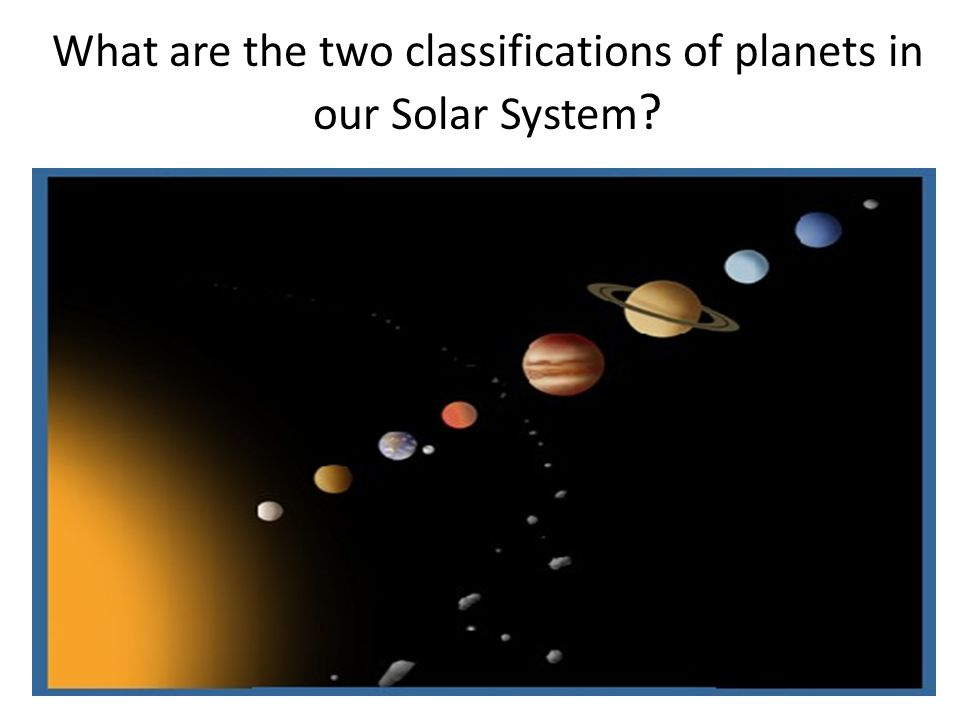 What are the two classifications of planets in our Solar System ?