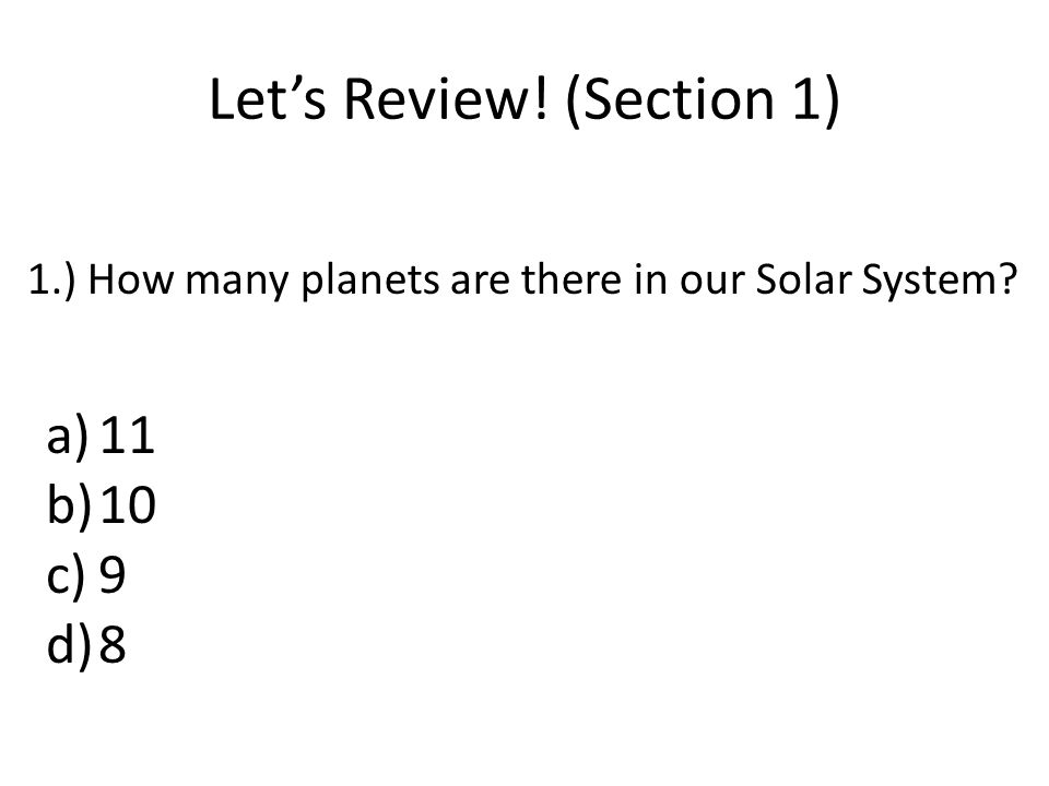 Let's Review! (Section 1) 1.) How many planets are there in our Solar System? a)11 b)10 c)9 d)8
