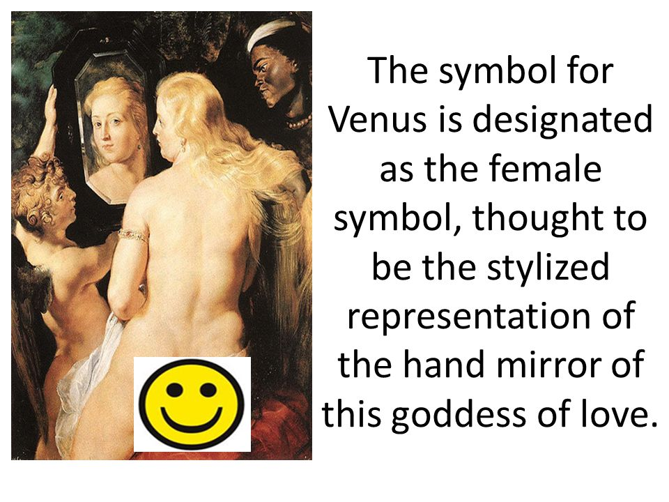 The symbol for Venus is designated as the female symbol, thought to be the stylized representation of the hand mirror of this goddess of love.