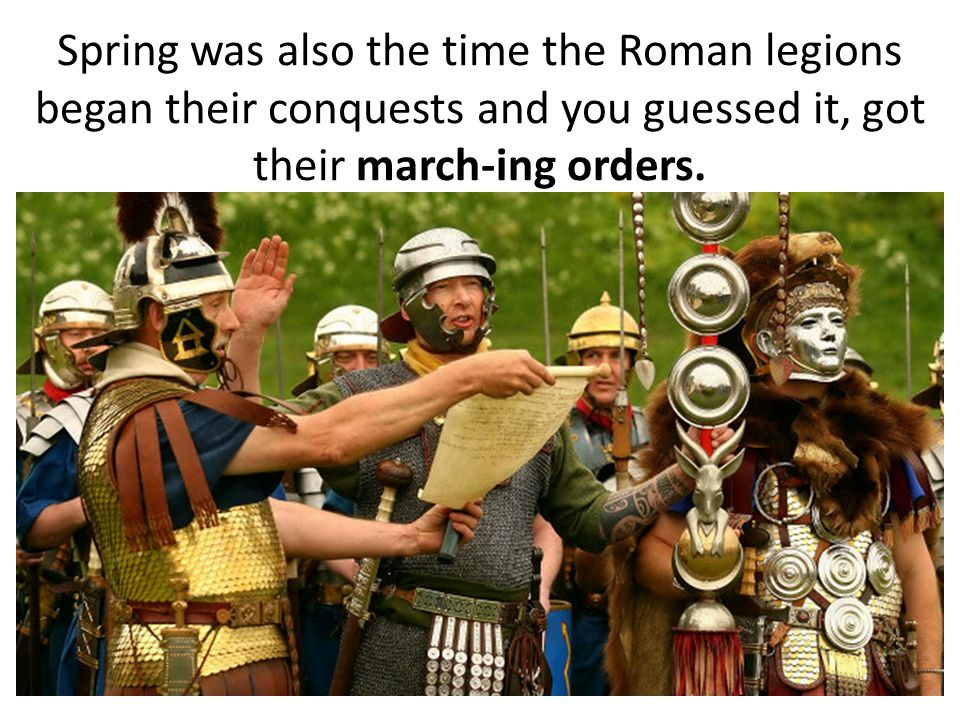 Spring was also the time the Roman legions began their conquests and you guessed it, got their march-ing orders.
