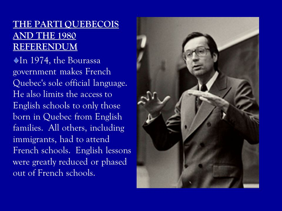 THE PARTI QUEBECOIS AND THE 1980 REFERENDUM In 1974, the Bourassa government makes French Quebec's sole official language. He also limits the access t
