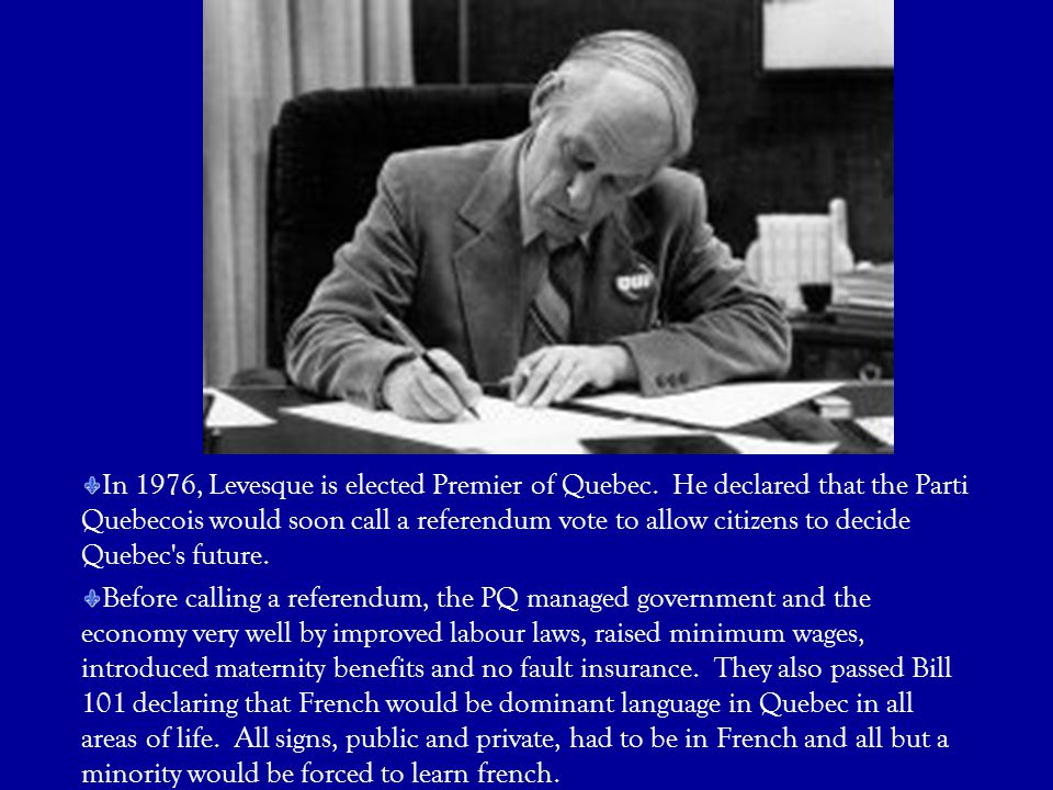 In 1976, Levesque is elected Premier of Quebec. He declared that the Parti Quebecois would soon call a referendum vote to allow citizens to decide Que