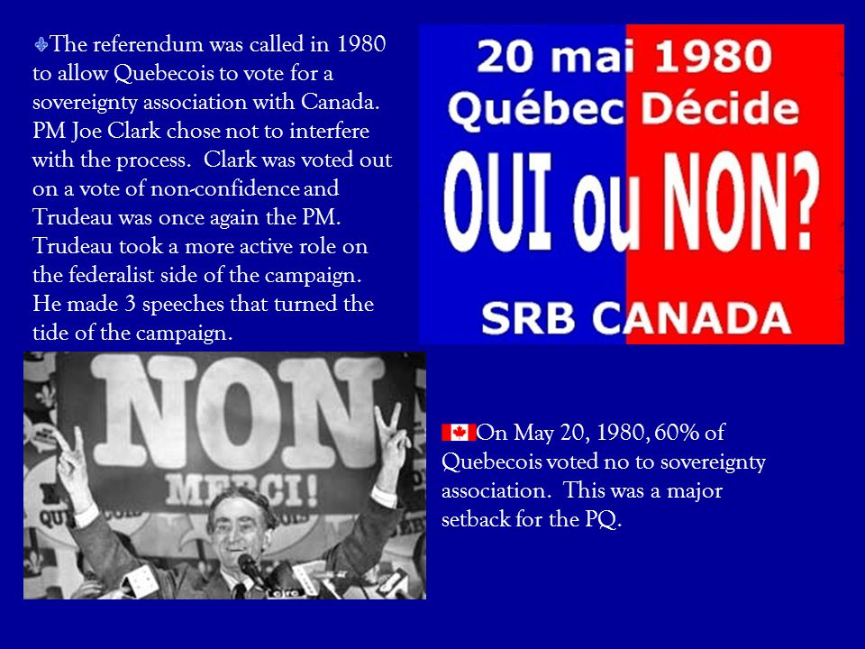 The referendum was called in 1980 to allow Quebecois to vote for a sovereignty association with Canada. PM Joe Clark chose not to interfere with the p