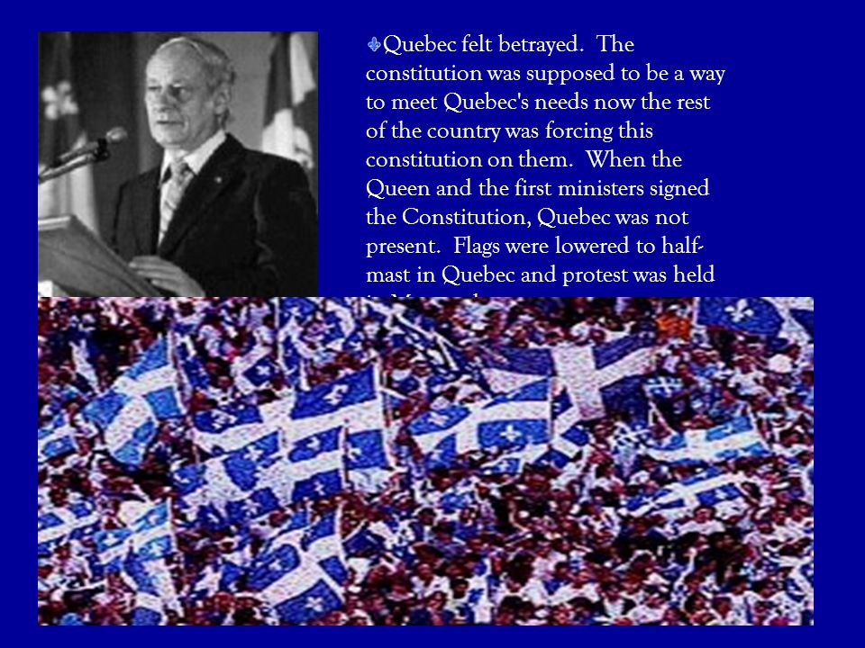Quebec felt betrayed. The constitution was supposed to be a way to meet Quebec's needs now the rest of the country was forcing this constitution on th
