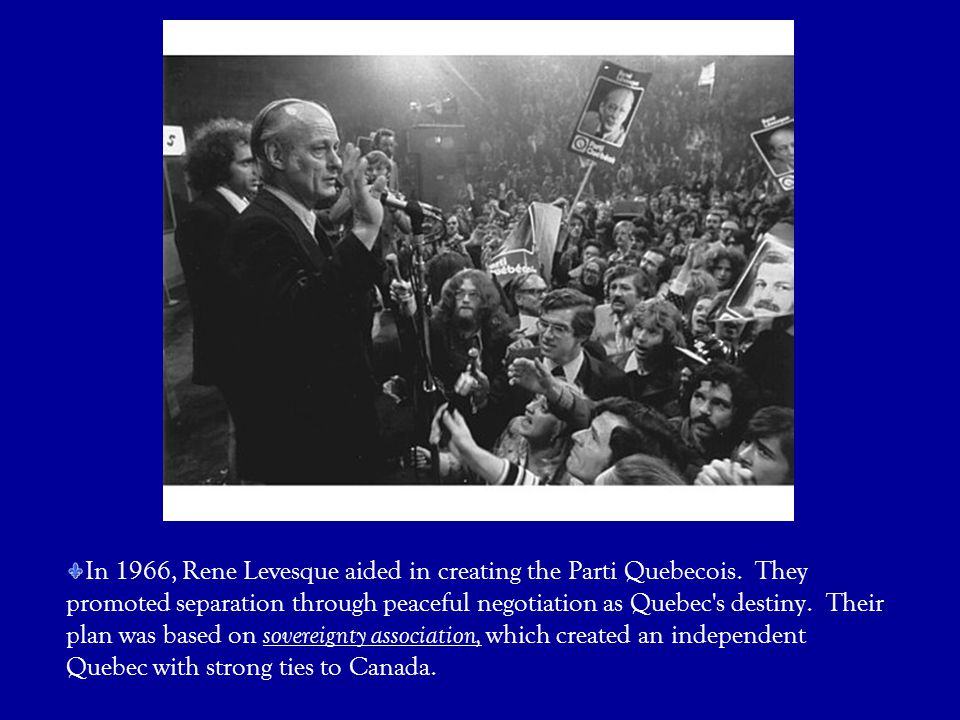 In 1966, Rene Levesque aided in creating the Parti Quebecois. They promoted separation through peaceful negotiation as Quebec's destiny. Their plan wa