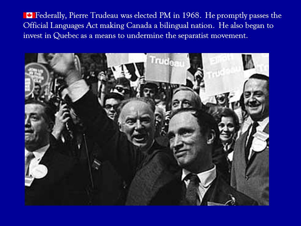 Federally, Pierre Trudeau was elected PM in 1968. He promptly passes the Official Languages Act making Canada a bilingual nation. He also began to inv