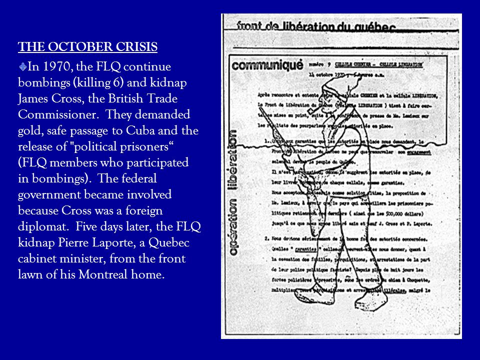 THE OCTOBER CRISIS In 1970, the FLQ continue bombings (killing 6) and kidnap James Cross, the British Trade Commissioner. They demanded gold, safe pas