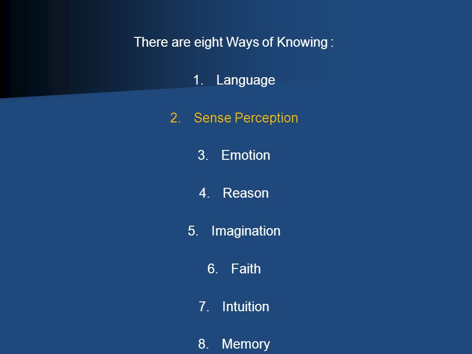 There are eight Ways of Knowing : 1.Language 2.Sense Perception 3.Emotion 4.Reason 5.Imagination 6.Faith 7.Intuition 8.Memory
