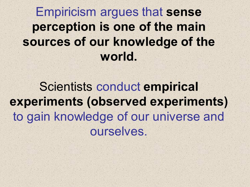 Empiricism argues that sense perception is one of the main sources of our knowledge of the world. Scientists conduct empirical experiments (observed e