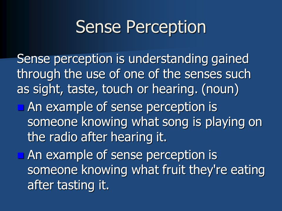 Sense Perception Sense perception is understanding gained through the use of one of the senses such as sight, taste, touch or hearing. (noun) An examp