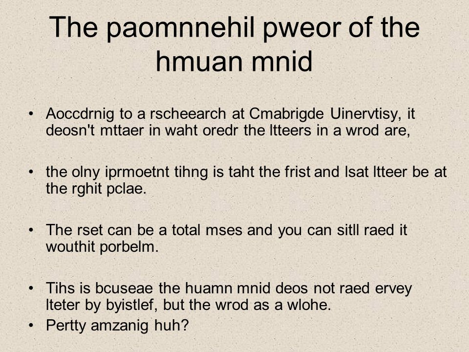 The paomnnehil pweor of the hmuan mnid Aoccdrnig to a rscheearch at Cmabrigde Uinervtisy, it deosn t mttaer in waht oredr the ltteers in a wrod are, the olny iprmoetnt tihng is taht the frist and lsat ltteer be at the rghit pclae.