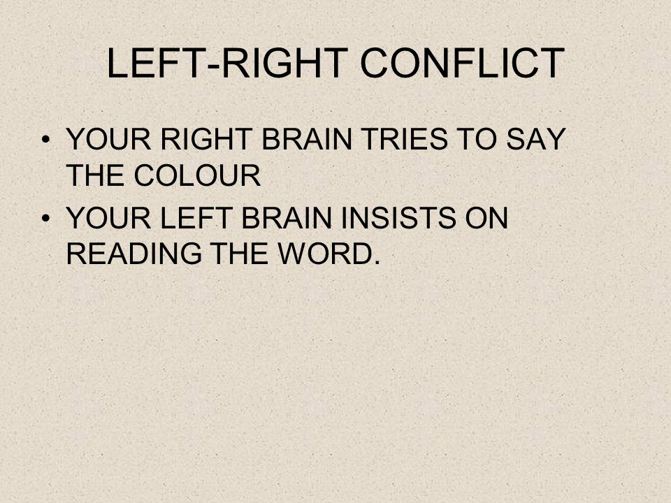 LEFT-RIGHT CONFLICT YOUR RIGHT BRAIN TRIES TO SAY THE COLOUR YOUR LEFT BRAIN INSISTS ON READING THE WORD.