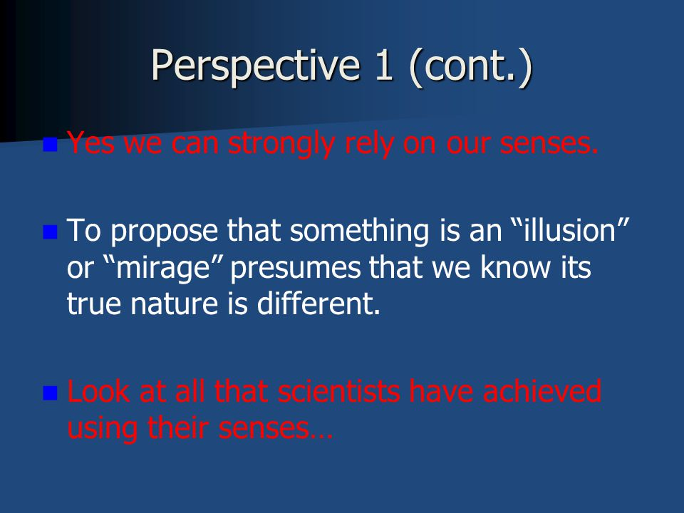 Perspective 1 (cont.) Yes we can strongly rely on our senses.