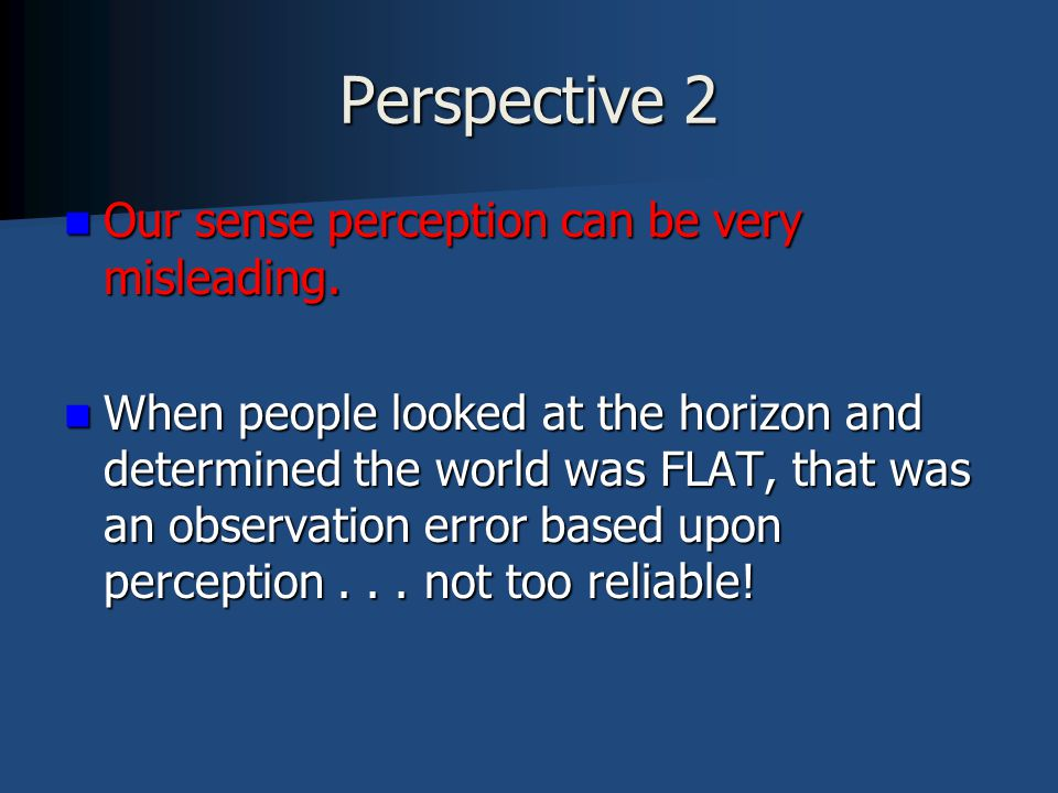 Perspective 2 Our sense perception can be very misleading. Our sense perception can be very misleading. When people looked at the horizon and determin