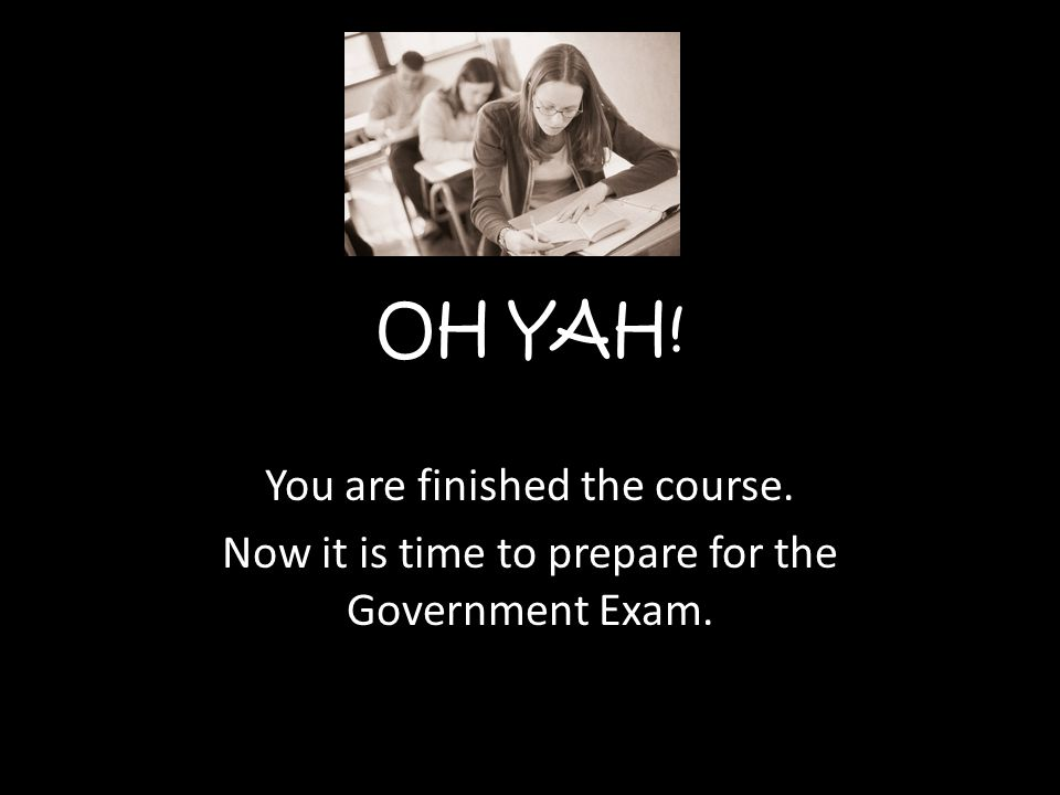 OH YAH! You are finished the course. Now it is time to prepare for the Government Exam.
