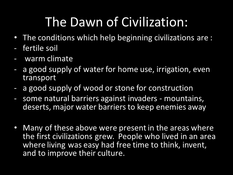 The Dawn of Civilization: The conditions which help beginning civilizations are : -fertile soil - warm climate -a good supply of water for home use, irrigation, even transport -a good supply of wood or stone for construction -some natural barriers against invaders - mountains, deserts, major water barriers to keep enemies away Many of these above were present in the areas where the first civilizations grew.