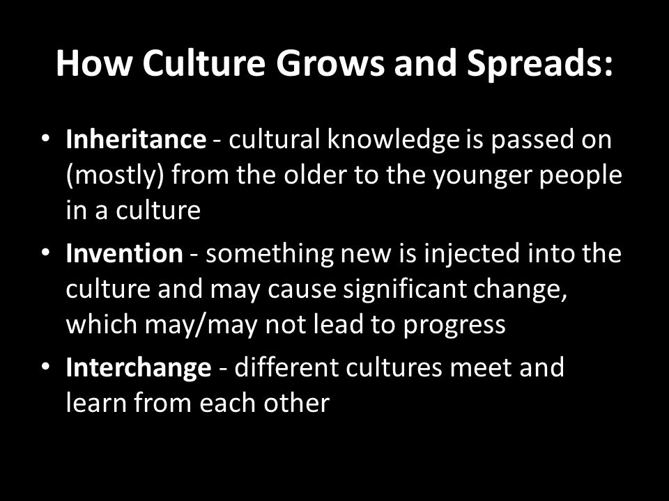 How Culture Grows and Spreads: Inheritance - cultural knowledge is passed on (mostly) from the older to the younger people in a culture Invention - something new is injected into the culture and may cause significant change, which may/may not lead to progress Interchange - different cultures meet and learn from each other