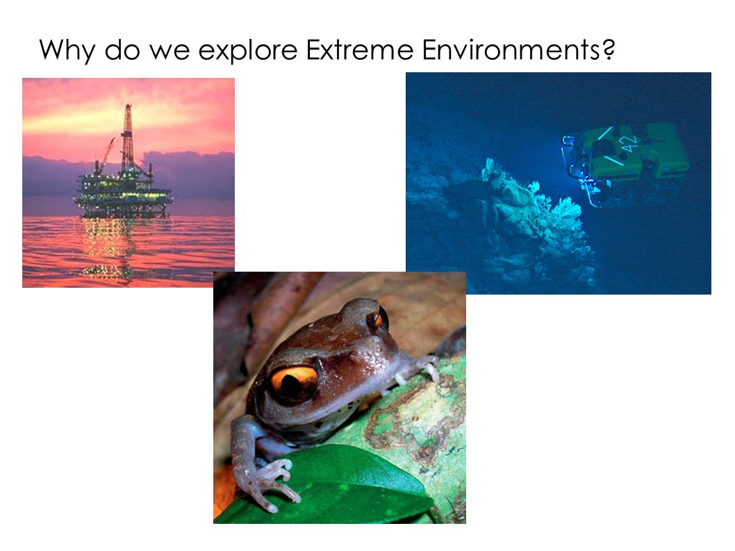 Why do we explore Extreme Environments