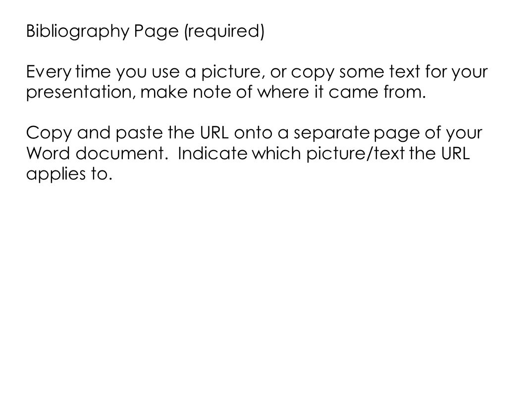 Bibliography Page (required) Every time you use a picture, or copy some text for your presentation, make note of where it came from.