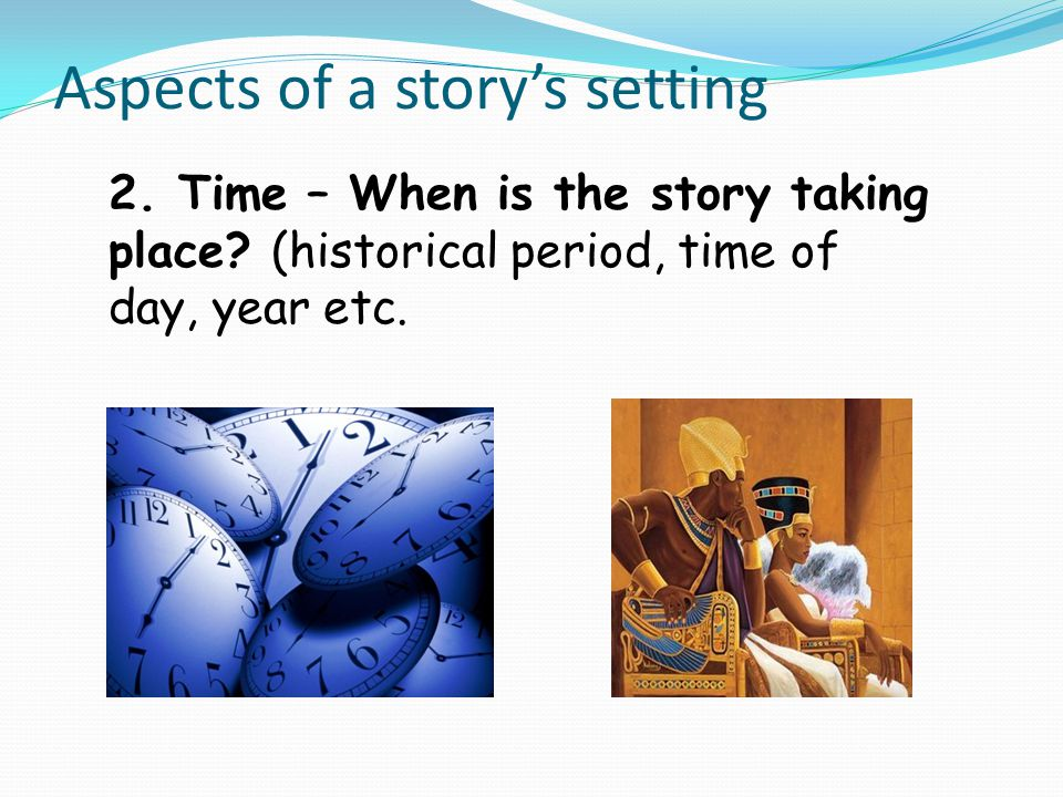 Aspects of a story's setting 2. Time – When is the story taking place? (historical period, time of day, year etc.