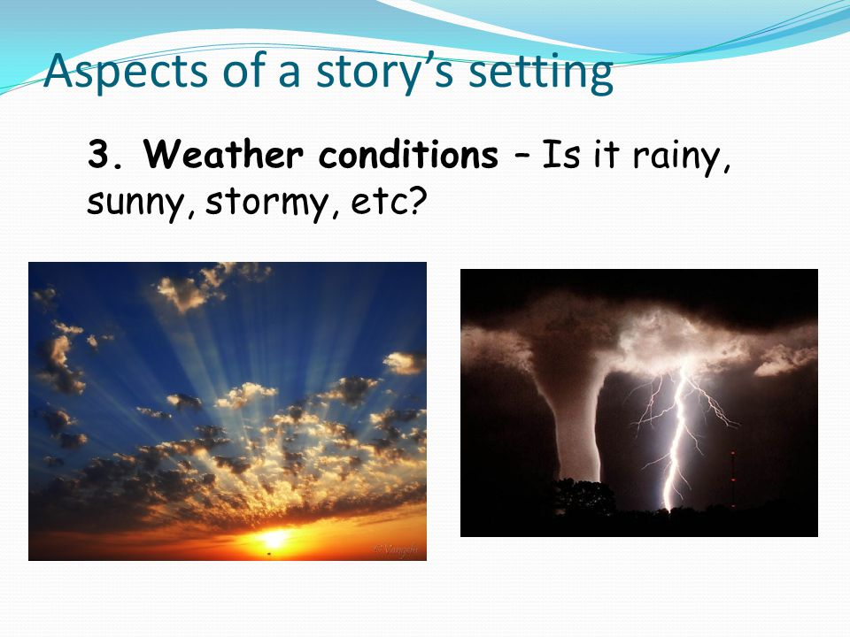 Aspects of a story's setting 3. Weather conditions – Is it rainy, sunny, stormy, etc?