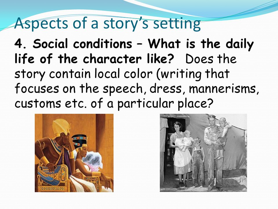 Aspects of a story's setting 4. Social conditions – What is the daily life of the character like? Does the story contain local color (writing that foc