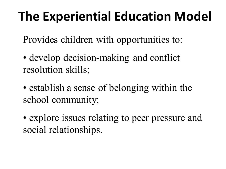 The Experiential Education Model Provides children with opportunities to: develop decision-making and conflict resolution skills; establish a sense of belonging within the school community; explore issues relating to peer pressure and social relationships.