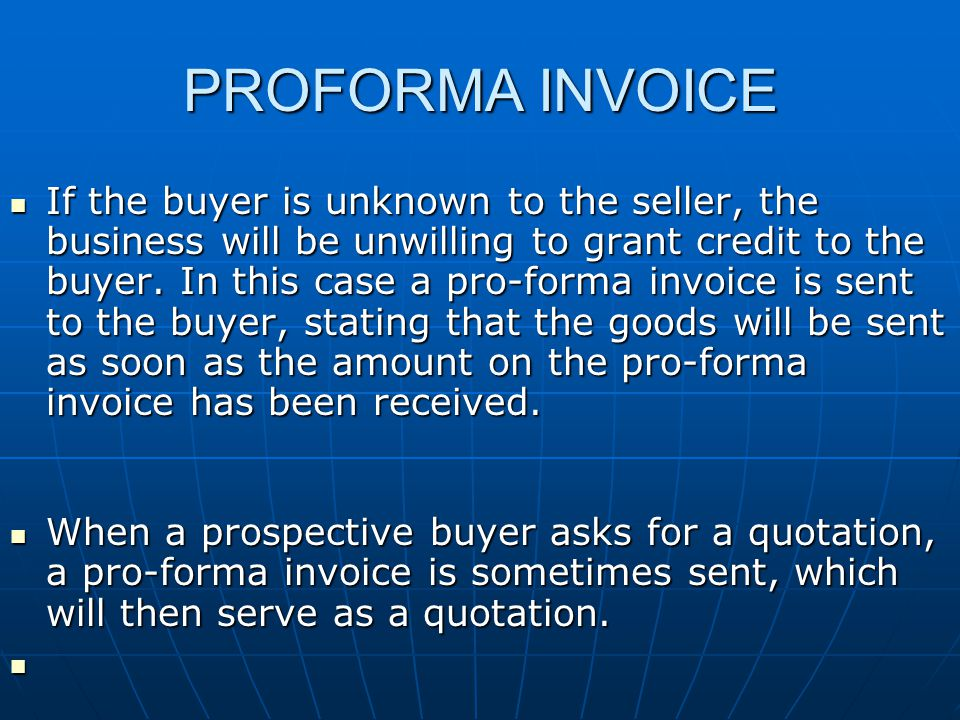 PROFORMA INVOICE If the buyer is unknown to the seller, the business will be unwilling to grant credit to the buyer.