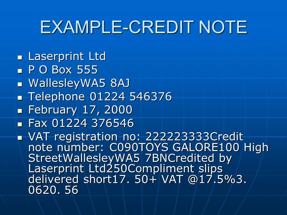 EXAMPLE-CREDIT NOTE Laserprint Ltd Laserprint Ltd P O Box 555 P O Box 555 WallesleyWA5 8AJ WallesleyWA5 8AJ Telephone 01224 546376 Telephone 01224 546376 February 17, 2000 February 17, 2000 Fax 01224 376546 Fax 01224 376546 VAT registration no: 222223333Credit note number: C090TOYS GALORE100 High StreetWallesleyWA5 7BNCredited by Laserprint Ltd250Compliment slips delivered short17.