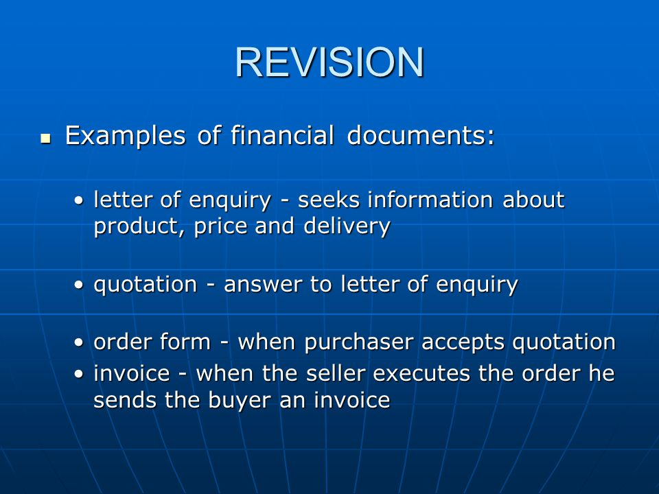 REVISION Examples of financial documents: Examples of financial documents: letter of enquiry - seeks information about product, price and deliveryletter of enquiry - seeks information about product, price and delivery quotation - answer to letter of enquiryquotation - answer to letter of enquiry order form - when purchaser accepts quotationorder form - when purchaser accepts quotation invoice - when the seller executes the order he sends the buyer an invoiceinvoice - when the seller executes the order he sends the buyer an invoice