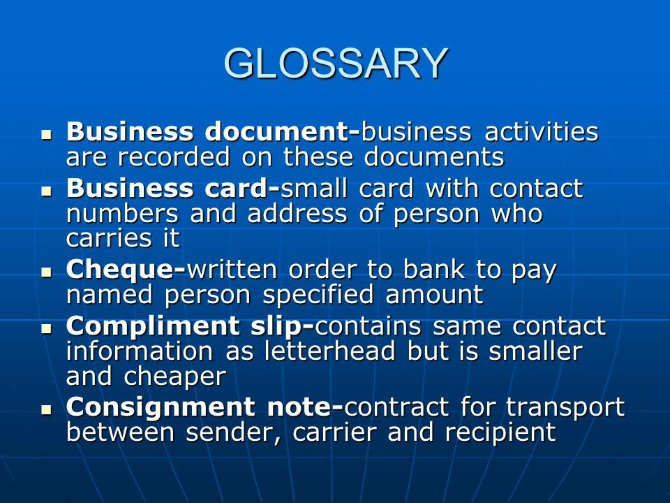 GLOSSARY Business document-business activities are recorded on these documents Business document-business activities are recorded on these documents Business card-small card with contact numbers and address of person who carries it Business card-small card with contact numbers and address of person who carries it Cheque-written order to bank to pay named person specified amount Cheque-written order to bank to pay named person specified amount Compliment slip-contains same contact information as letterhead but is smaller and cheaper Compliment slip-contains same contact information as letterhead but is smaller and cheaper Consignment note-contract for transport between sender, carrier and recipient Consignment note-contract for transport between sender, carrier and recipient