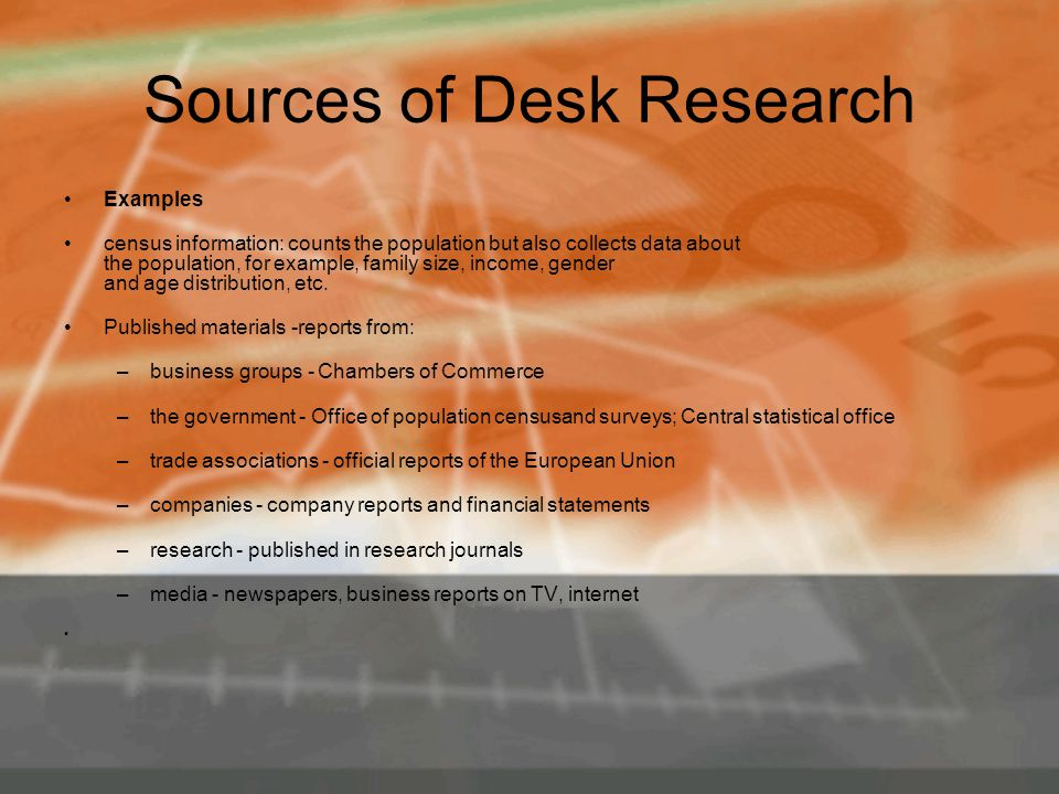 Sources of Desk Research Examples census information: counts the population but also collects data about the population, for example, family size, income, gender and age distribution, etc.