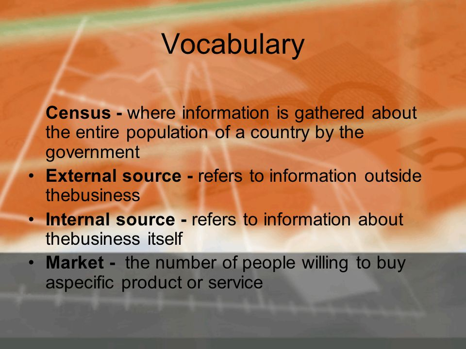 Vocabulary Census - where information is gathered about the entire population of a country by the government External source - refers to information outside thebusiness Internal source - refers to information about thebusiness itself Market - the number of people willing to buy aspecific product or service
