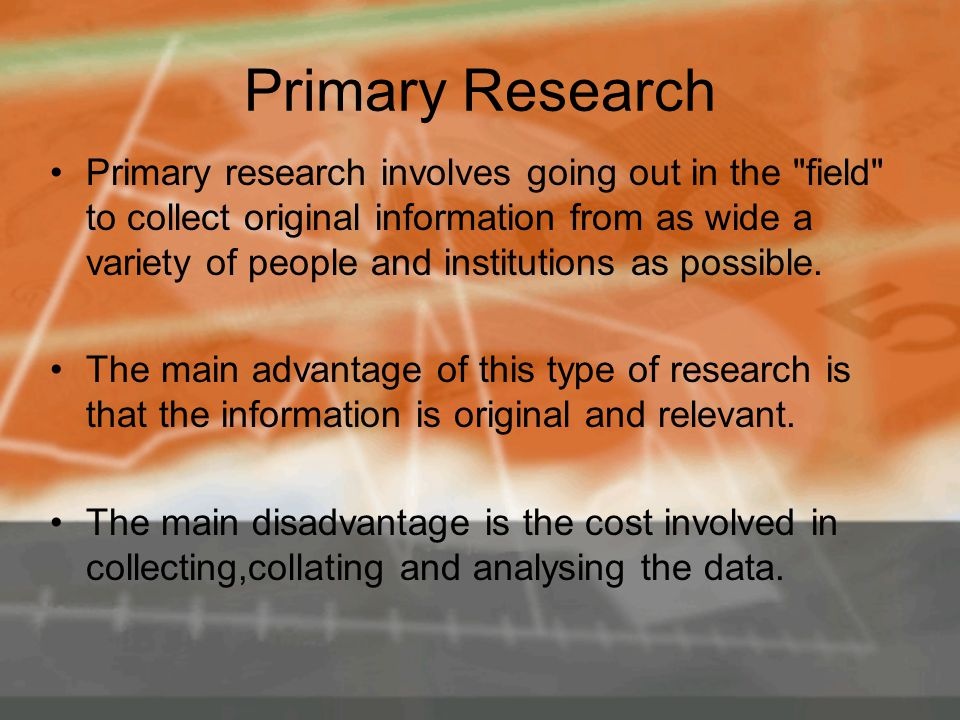Primary Research Primary research involves going out in the field to collect original information from as wide a variety of people and institutions as possible.