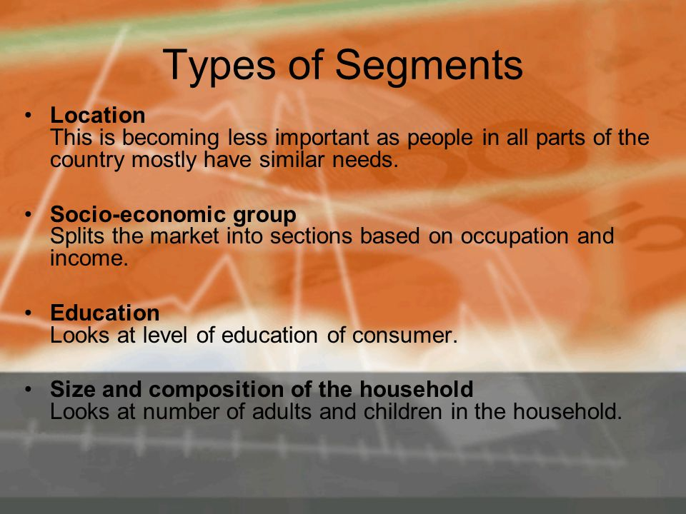 Types of Segments Location This is becoming less important as people in all parts of the country mostly have similar needs.