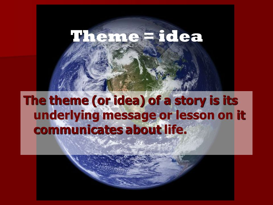 Theme = idea The theme (or idea) of a story is its underlying message or lesson on it communicates about life.