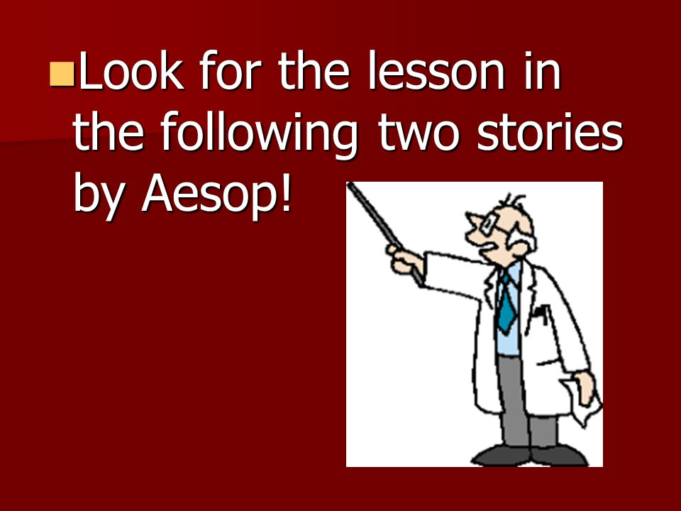 Look for the lesson in the following two stories by Aesop! Look for the lesson in the following two stories by Aesop!