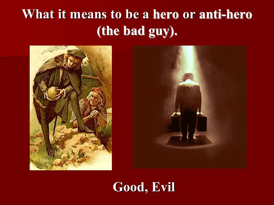 What it means to be a hero or anti-hero (the bad guy). Good, Evil
