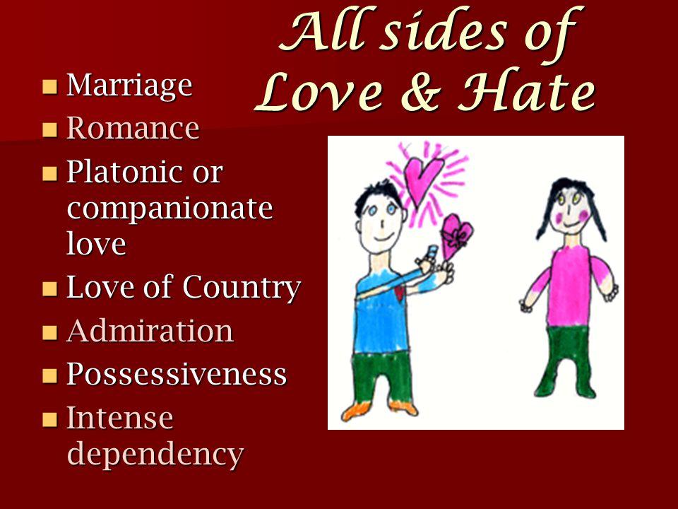All sides of Love & Hate Marriage Marriage Romance Romance Platonic or companionate love Platonic or companionate love Love of Country Love of Country Admiration Admiration Possessiveness Possessiveness Intense dependency Intense dependency