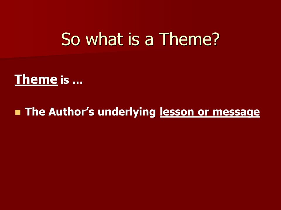 So what is a Theme? Theme is … The Author's underlying lesson or message The Author's underlying lesson or message