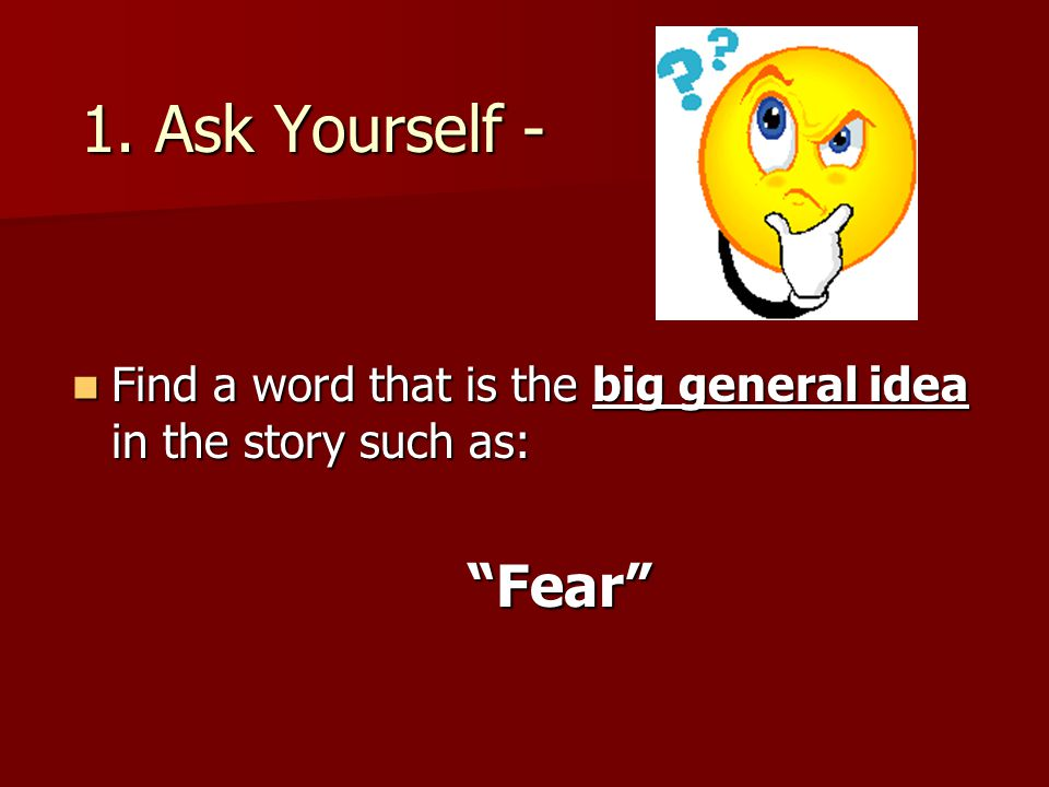 "1. Ask Yourself - Find a word that is the big general idea in the story such as: Find a word that is the big general idea in the story such as:""Fear"""