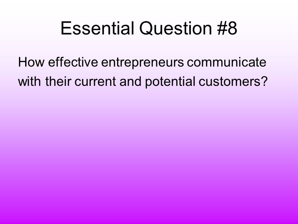 Essential Question #8 How effective entrepreneurs communicate with their current and potential customers