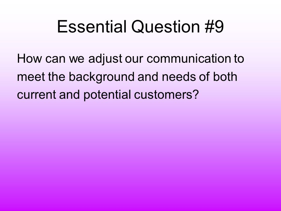 Essential Question #9 How can we adjust our communication to meet the background and needs of both current and potential customers
