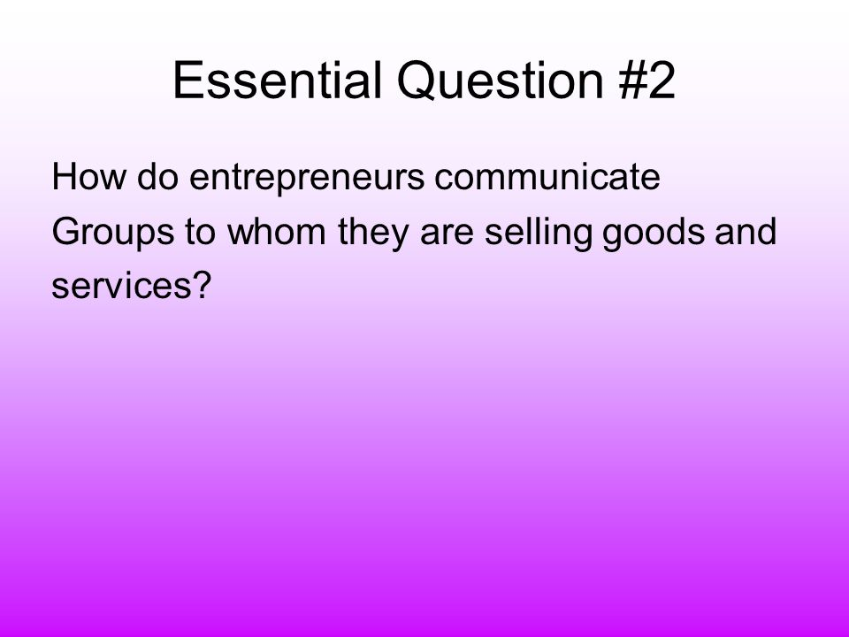 Essential Question #2 How do entrepreneurs communicate Groups to whom they are selling goods and services