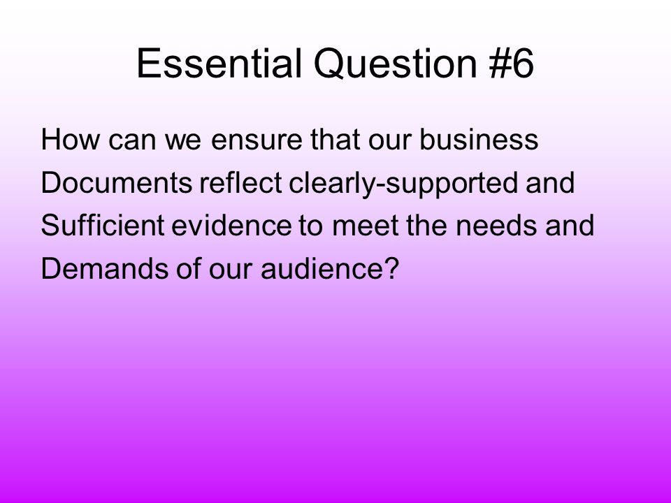 Essential Question #6 How can we ensure that our business Documents reflect clearly-supported and Sufficient evidence to meet the needs and Demands of our audience